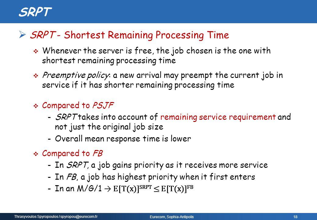 Thrasyvoulos Spyropoulos / spyropou@eurecom.fr Eurecom, Sophia-Antipolis  SRPT - Shortest Remaining Processing Time  Whenever the server is free, th