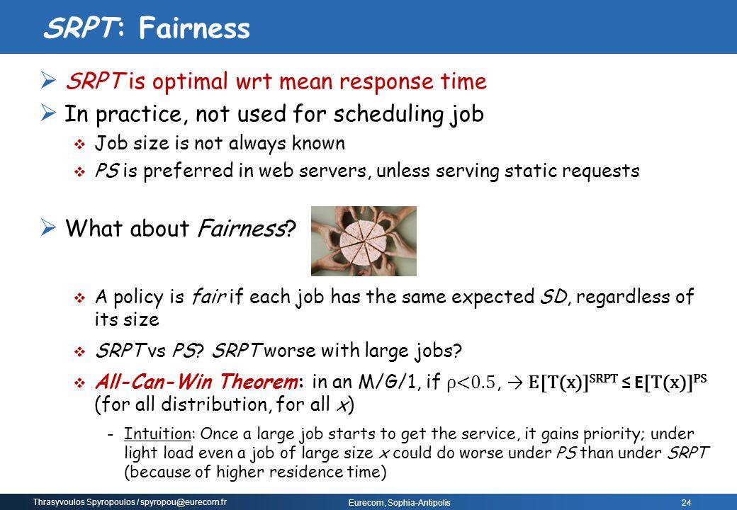 Thrasyvoulos Spyropoulos / spyropou@eurecom.fr Eurecom, Sophia-Antipolis  SRPT is optimal wrt mean response time  In practice, not used for scheduli