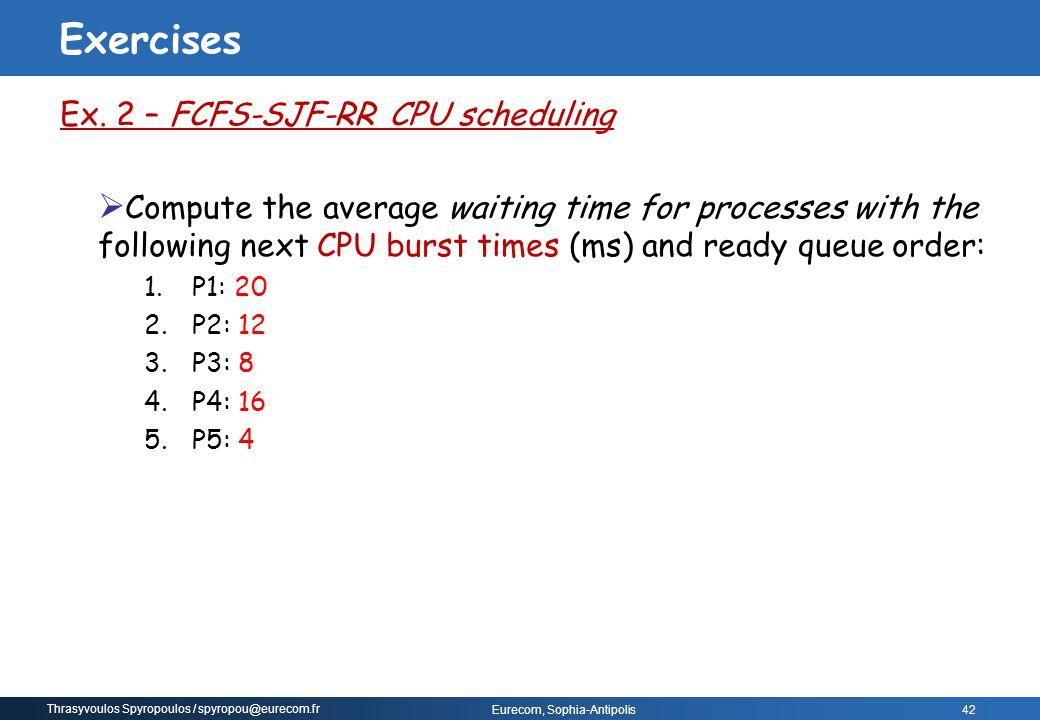 Thrasyvoulos Spyropoulos / spyropou@eurecom.fr Eurecom, Sophia-Antipolis 42 Ex. 2 – FCFS-SJF-RR CPU scheduling  Compute the average waiting time for
