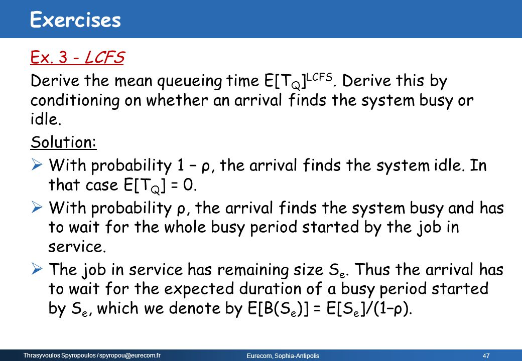 Thrasyvoulos Spyropoulos / spyropou@eurecom.fr Eurecom, Sophia-Antipolis 47 Ex. 3 - LCFS Derive the mean queueing time E[T Q ] LCFS. Derive this by co