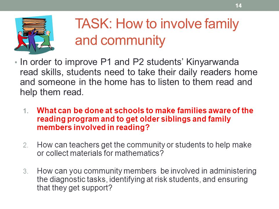 TASK: How to involve family and community In order to improve P1 and P2 students' Kinyarwanda read skills, students need to take their daily readers h