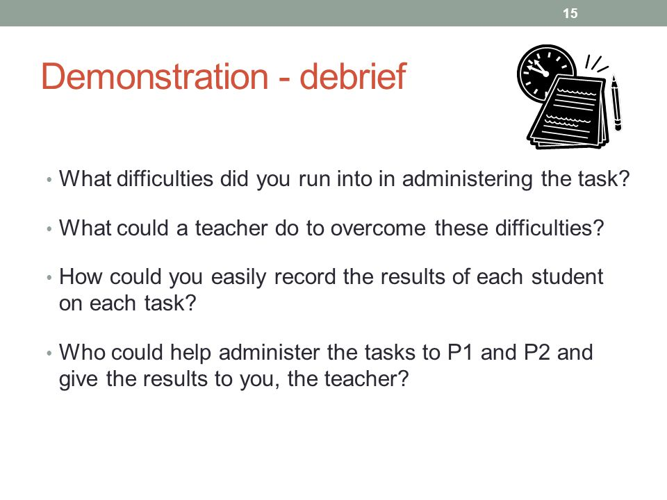 Demonstration - debrief What difficulties did you run into in administering the task? What could a teacher do to overcome these difficulties? How coul