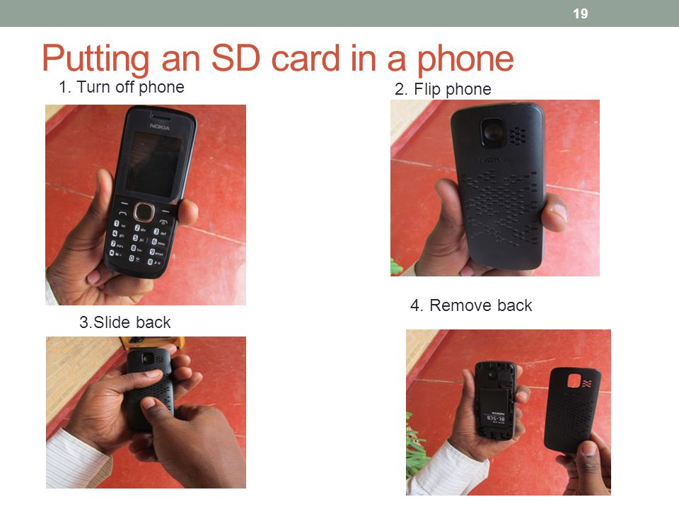 Putting an SD card in a phone 19 1. Turn off phone 2. Flip phone 3.Slide back 4. Remove back