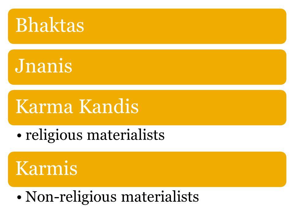 BhaktasJnanisKarma Kandis religious materialists Karmis Non-religious materialists