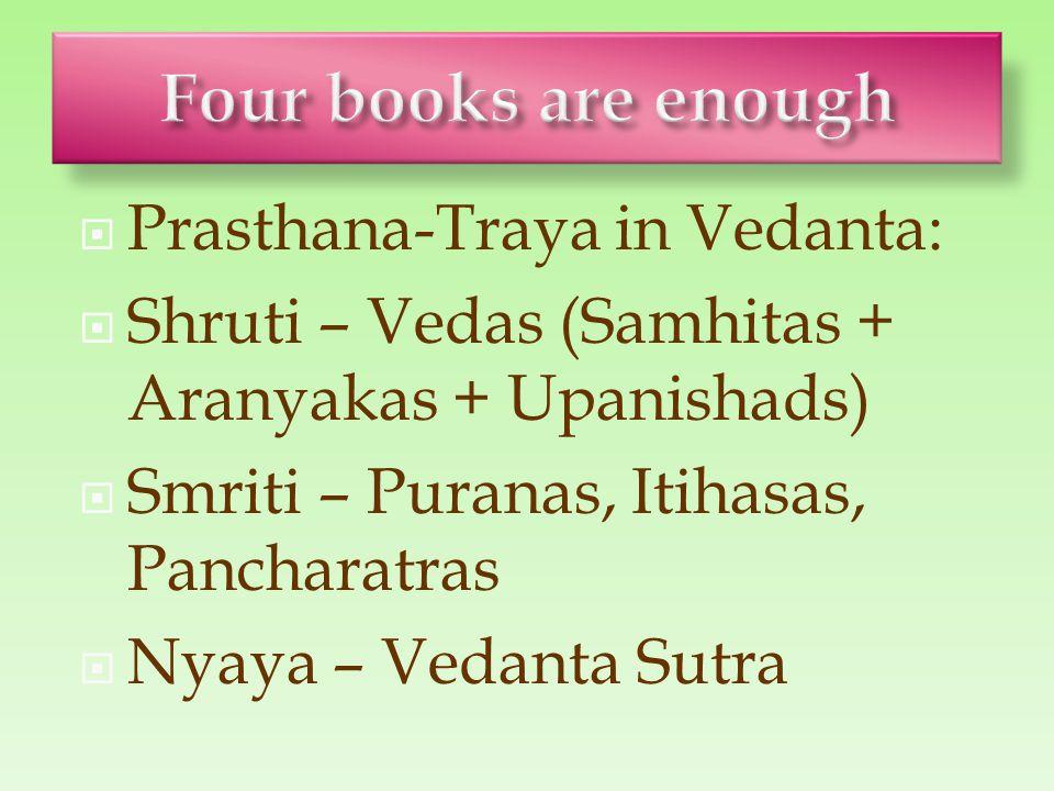  Prasthana-Traya in Vedanta:  Shruti – Vedas (Samhitas + Aranyakas + Upanishads)  Smriti – Puranas, Itihasas, Pancharatras  Nyaya – Vedanta Sutra