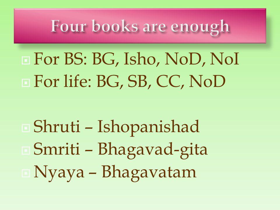  For BS: BG, Isho, NoD, NoI  For life: BG, SB, CC, NoD  Shruti – Ishopanishad  Smriti – Bhagavad-gita  Nyaya – Bhagavatam
