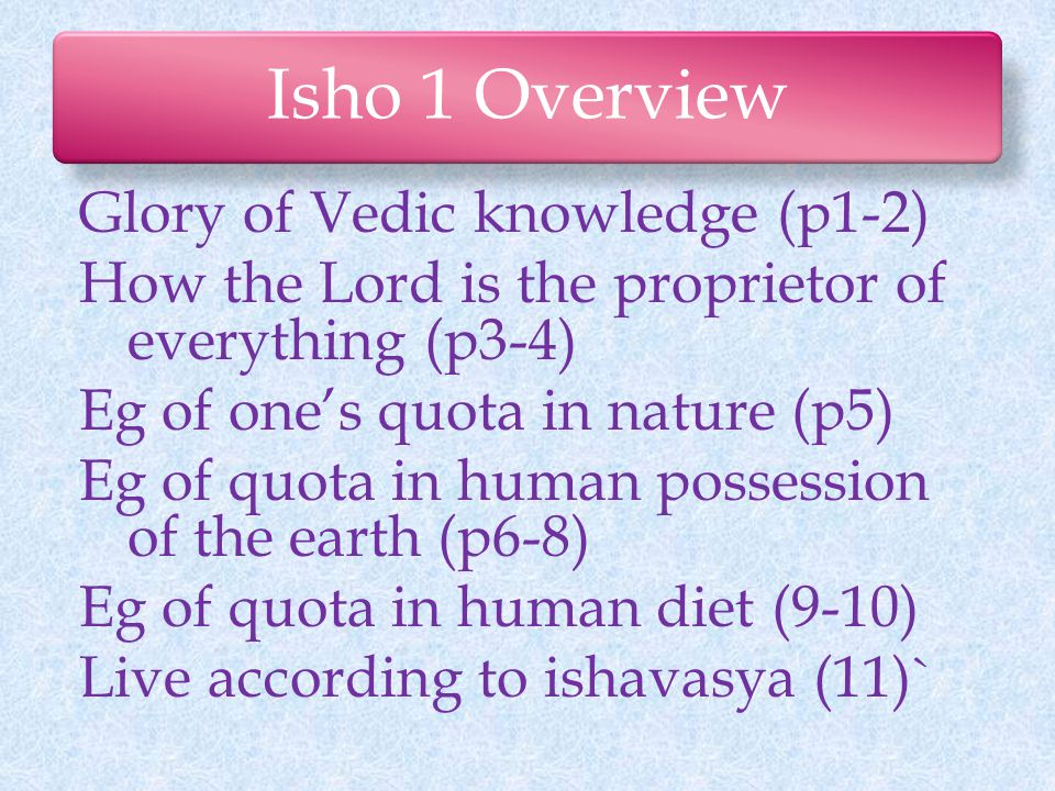 Isho 1 Overview Glory of Vedic knowledge (p1-2) How the Lord is the proprietor of everything (p3-4) Eg of one's quota in nature (p5) Eg of quota in human possession of the earth (p6-8) Eg of quota in human diet (9-10) Live according to ishavasya (11)`