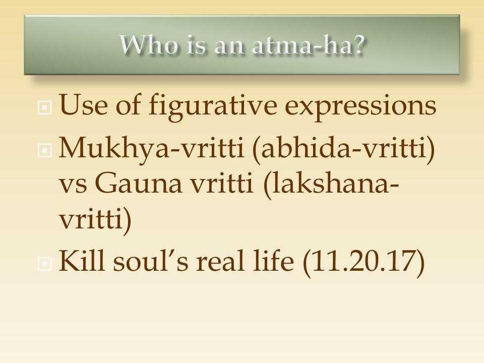  Use of figurative expressions  Mukhya-vritti (abhida-vritti) vs Gauna vritti (lakshana- vritti)  Kill soul's real life (11.20.17)