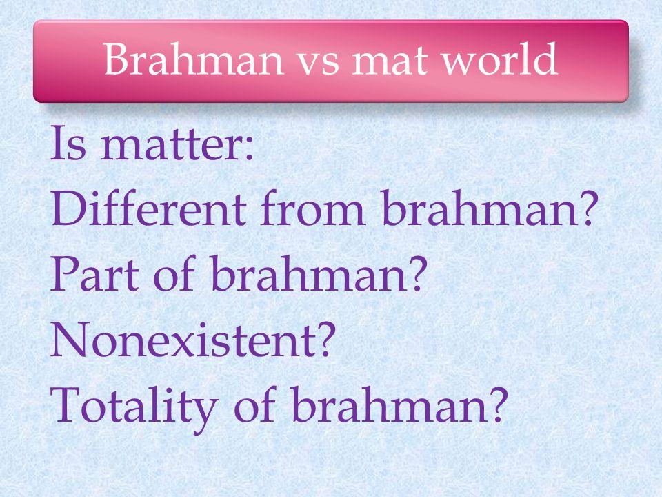 Brahman vs mat world Is matter: Different from brahman.