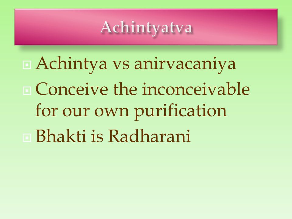  Achintya vs anirvacaniya  Conceive the inconceivable for our own purification  Bhakti is Radharani