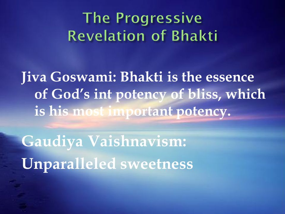 Jiva Goswami: Bhakti is the essence of God's int potency of bliss, which is his most important potency. Gaudiya Vaishnavism: Unparalleled sweetness