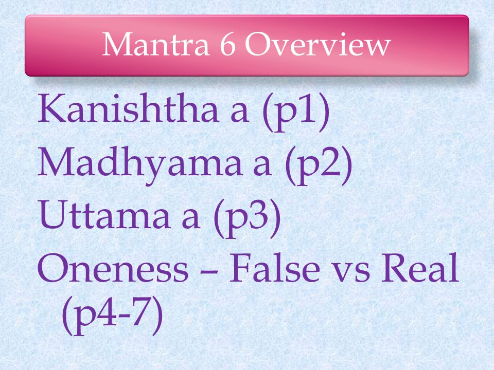 Mantra 6 Overview Kanishtha a (p1) Madhyama a (p2) Uttama a (p3) Oneness – False vs Real (p4-7)