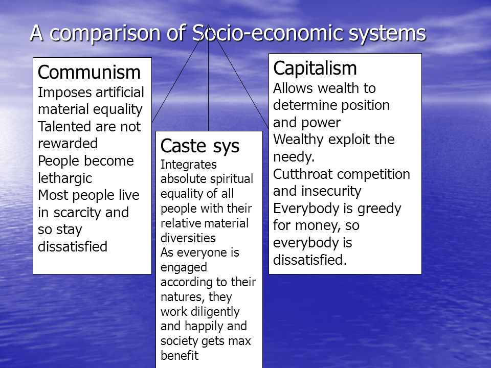 A comparison of Socio-economic systems Capitalism Allows wealth to determine position and power Wealthy exploit the needy. Cutthroat competition and i