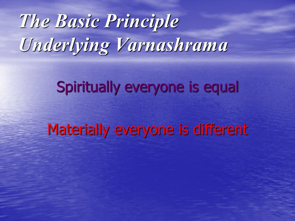 The Basic Principle Underlying Varnashrama Spiritually everyone is equal Materially everyone is different