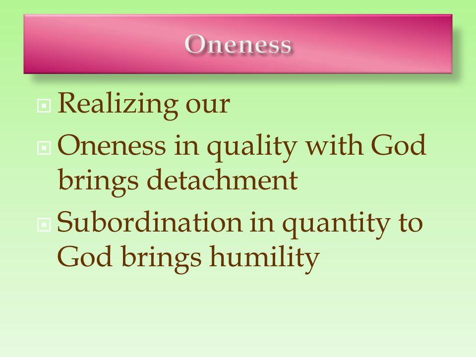  Realizing our  Oneness in quality with God brings detachment  Subordination in quantity to God brings humility