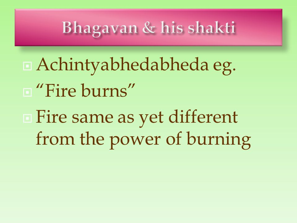 " Achintyabhedabheda eg.  ""Fire burns""  Fire same as yet different from the power of burning"