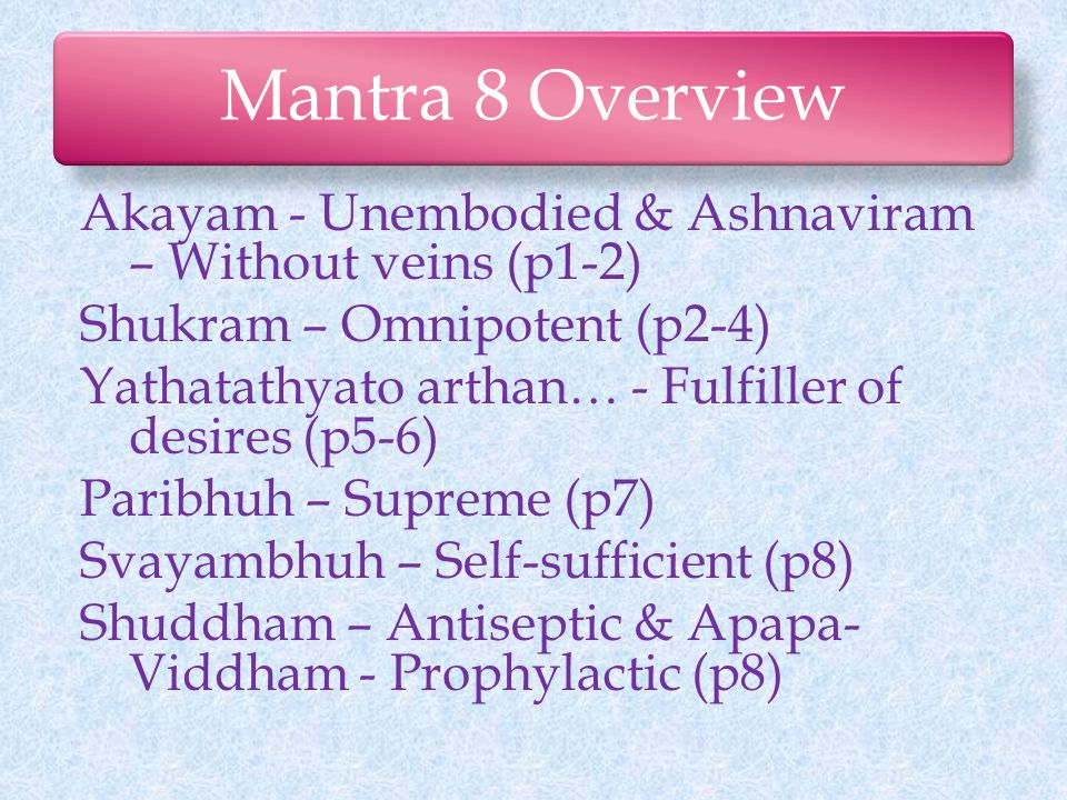 Mantra 8 Overview Akayam - Unembodied & Ashnaviram – Without veins (p1-2) Shukram – Omnipotent (p2-4) Yathatathyato arthan… - Fulfiller of desires (p5-6) Paribhuh – Supreme (p7) Svayambhuh – Self-sufficient (p8) Shuddham – Antiseptic & Apapa- Viddham - Prophylactic (p8)