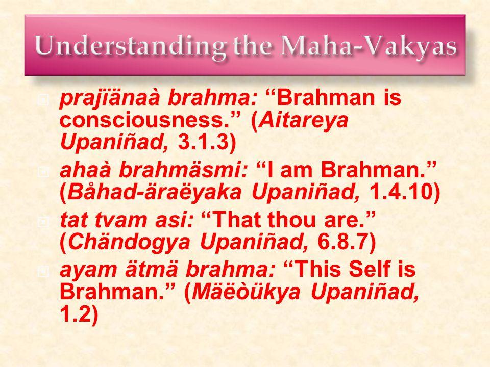  prajïänaà brahma: Brahman is consciousness. (Aitareya Upaniñad, 3.1.3)  ahaà brahmäsmi: I am Brahman. (Båhad-äraëyaka Upaniñad, 1.4.10)  tat tvam asi: That thou are. (Chändogya Upaniñad, 6.8.7)  ayam ätmä brahma: This Self is Brahman. (Mäëòükya Upaniñad, 1.2)