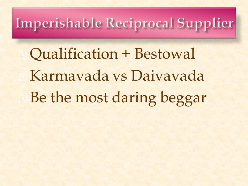  Qualification + Bestowal  Karmavada vs Daivavada  Be the most daring beggar