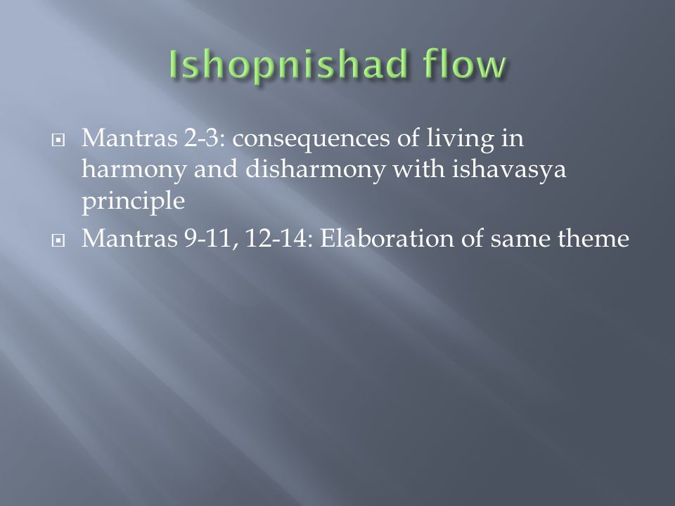  Mantras 2-3: consequences of living in harmony and disharmony with ishavasya principle  Mantras 9-11, 12-14: Elaboration of same theme