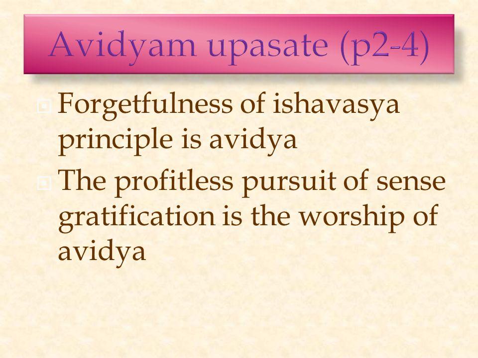  Forgetfulness of ishavasya principle is avidya  The profitless pursuit of sense gratification is the worship of avidya
