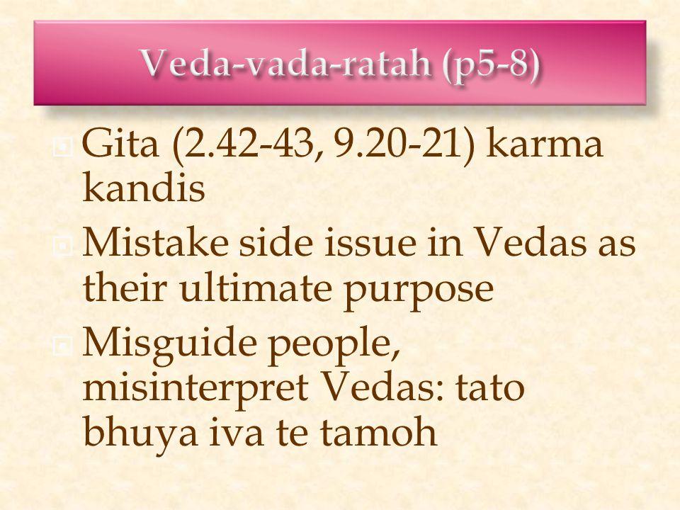  Gita (2.42-43, 9.20-21) karma kandis  Mistake side issue in Vedas as their ultimate purpose  Misguide people, misinterpret Vedas: tato bhuya iva te tamoh