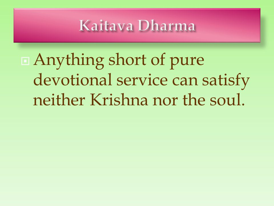  Anything short of pure devotional service can satisfy neither Krishna nor the soul.