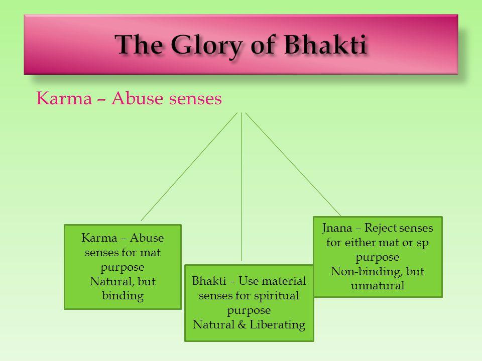 Karma – Abuse senses Karma – Abuse senses for mat purpose Natural, but binding Bhakti – Use material senses for spiritual purpose Natural & Liberating Jnana – Reject senses for either mat or sp purpose Non-binding, but unnatural