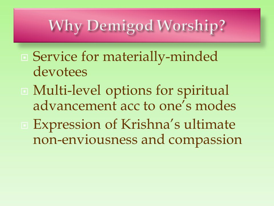  Service for materially-minded devotees  Multi-level options for spiritual advancement acc to one's modes  Expression of Krishna's ultimate non-env