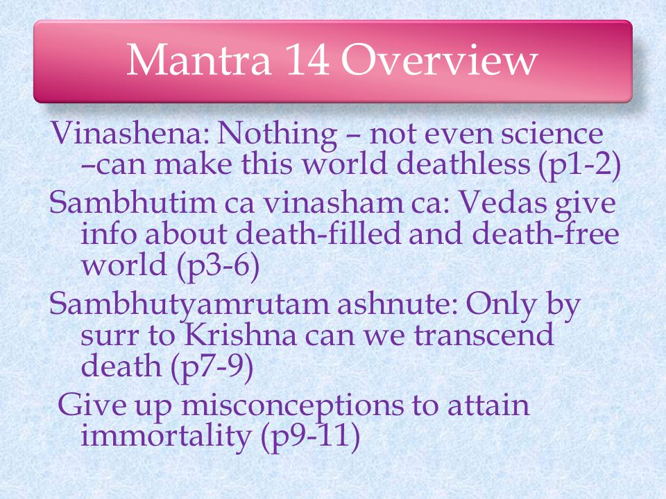 Mantra 14 Overview Vinashena: Nothing – not even science –can make this world deathless (p1-2) Sambhutim ca vinasham ca: Vedas give info about death-filled and death-free world (p3-6) Sambhutyamrutam ashnute: Only by surr to Krishna can we transcend death (p7-9) Give up misconceptions to attain immortality (p9-11)