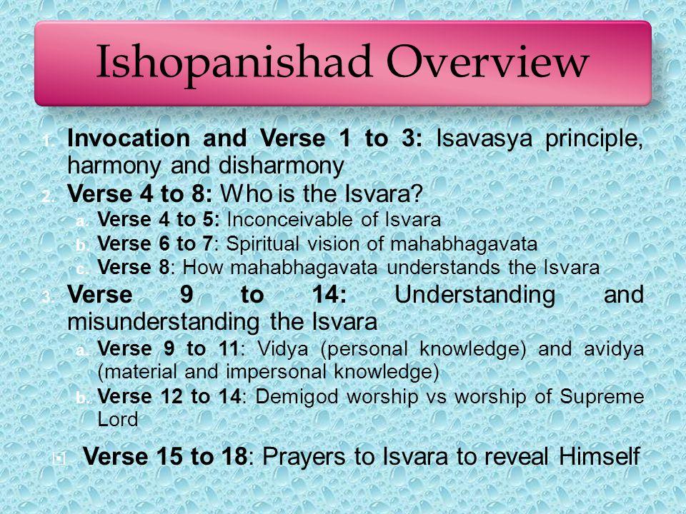 Ishopanishad Overview 1. Invocation and Verse 1 to 3: Isavasya principle, harmony and disharmony 2.
