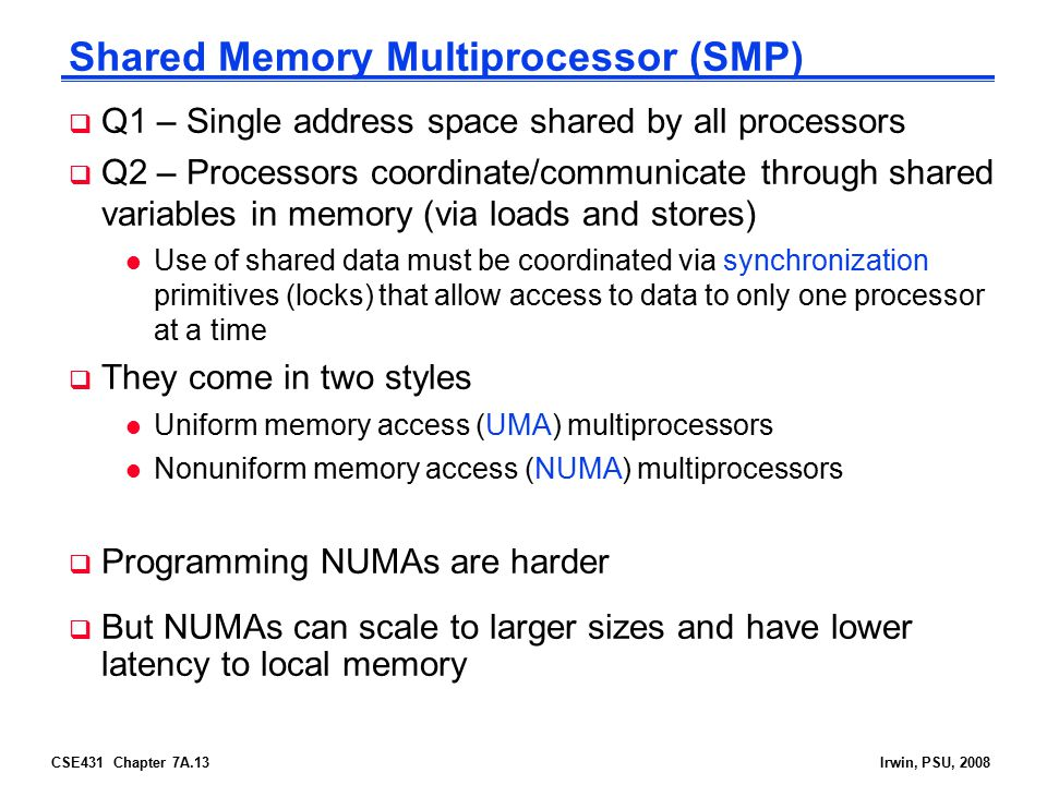 CSE431 Chapter 7A.13Irwin, PSU, 2008 Shared Memory Multiprocessor (SMP)  Q1 – Single address space shared by all processors  Q2 – Processors coordinate/communicate through shared variables in memory (via loads and stores) l Use of shared data must be coordinated via synchronization primitives (locks) that allow access to data to only one processor at a time  They come in two styles l Uniform memory access (UMA) multiprocessors l Nonuniform memory access (NUMA) multiprocessors  Programming NUMAs are harder  But NUMAs can scale to larger sizes and have lower latency to local memory
