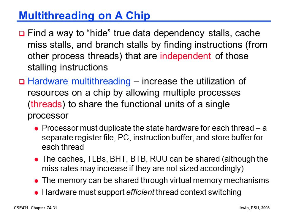 CSE431 Chapter 7A.31Irwin, PSU, 2008 Multithreading on A Chip  Find a way to hide true data dependency stalls, cache miss stalls, and branch stalls by finding instructions (from other process threads) that are independent of those stalling instructions  Hardware multithreading – increase the utilization of resources on a chip by allowing multiple processes (threads) to share the functional units of a single processor l Processor must duplicate the state hardware for each thread – a separate register file, PC, instruction buffer, and store buffer for each thread l The caches, TLBs, BHT, BTB, RUU can be shared (although the miss rates may increase if they are not sized accordingly) l The memory can be shared through virtual memory mechanisms l Hardware must support efficient thread context switching