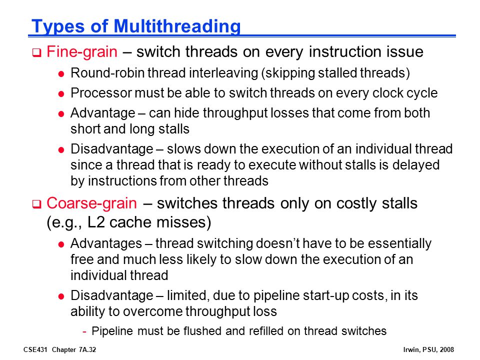 CSE431 Chapter 7A.32Irwin, PSU, 2008 Types of Multithreading  Fine-grain – switch threads on every instruction issue l Round-robin thread interleaving (skipping stalled threads) l Processor must be able to switch threads on every clock cycle l Advantage – can hide throughput losses that come from both short and long stalls l Disadvantage – slows down the execution of an individual thread since a thread that is ready to execute without stalls is delayed by instructions from other threads  Coarse-grain – switches threads only on costly stalls (e.g., L2 cache misses) l Advantages – thread switching doesn't have to be essentially free and much less likely to slow down the execution of an individual thread l Disadvantage – limited, due to pipeline start-up costs, in its ability to overcome throughput loss -Pipeline must be flushed and refilled on thread switches