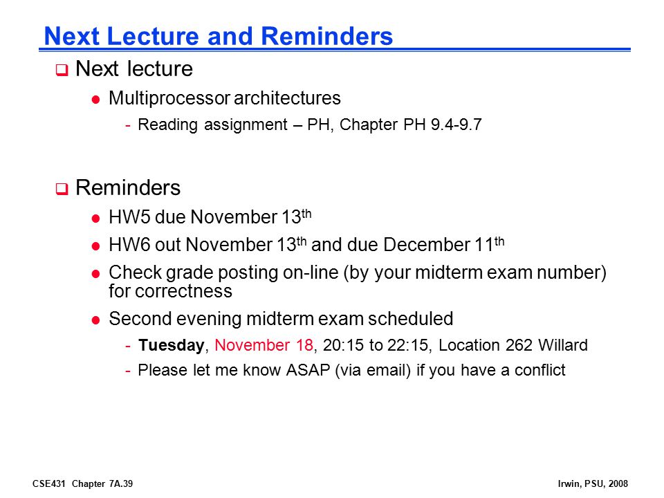 CSE431 Chapter 7A.39Irwin, PSU, 2008 Next Lecture and Reminders  Next lecture l Multiprocessor architectures -Reading assignment – PH, Chapter PH  Reminders l HW5 due November 13 th l HW6 out November 13 th and due December 11 th l Check grade posting on-line (by your midterm exam number) for correctness l Second evening midterm exam scheduled -Tuesday, November 18, 20:15 to 22:15, Location 262 Willard -Please let me know ASAP (via  ) if you have a conflict