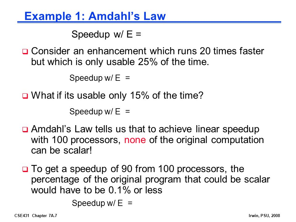 CSE431 Chapter 7A.7Irwin, PSU, 2008 Example 1: Amdahl's Law  Consider an enhancement which runs 20 times faster but which is only usable 25% of the time.