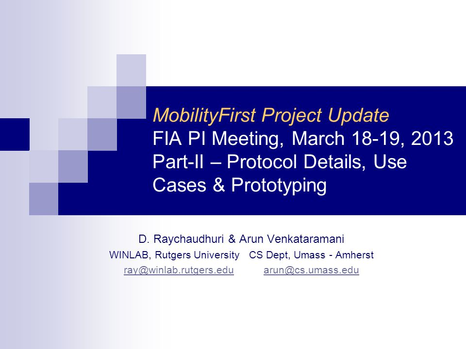 MobilityFirst Project Update FIA PI Meeting, March 18-19, 2013 Part-II – Protocol Details, Use Cases & Prototyping D.