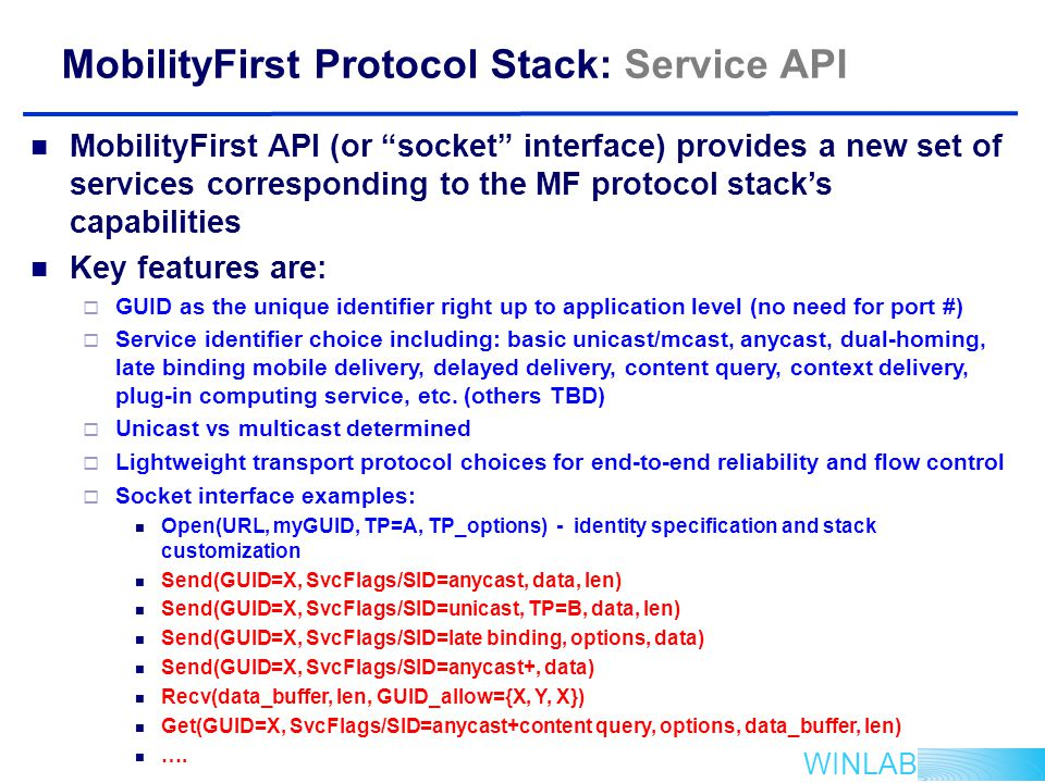 WINLAB MobilityFirst Protocol Stack: Service API MobilityFirst API (or socket interface) provides a new set of services corresponding to the MF protocol stack's capabilities Key features are:  GUID as the unique identifier right up to application level (no need for port #)  Service identifier choice including: basic unicast/mcast, anycast, dual-homing, late binding mobile delivery, delayed delivery, content query, context delivery, plug-in computing service, etc.
