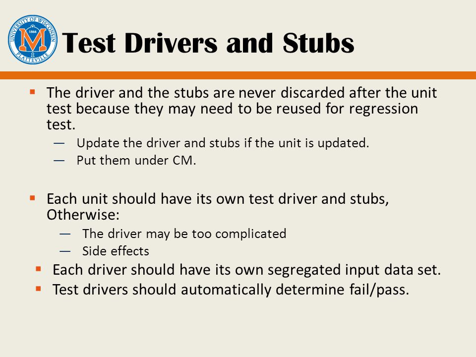 Test Drivers and Stubs  The driver and the stubs are never discarded after the unit test because they may need to be reused for regression test.