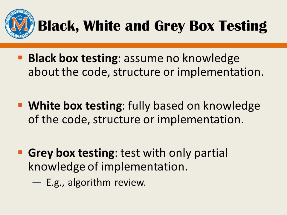 Black, White and Grey Box Testing  Black box testing: assume no knowledge about the code, structure or implementation.