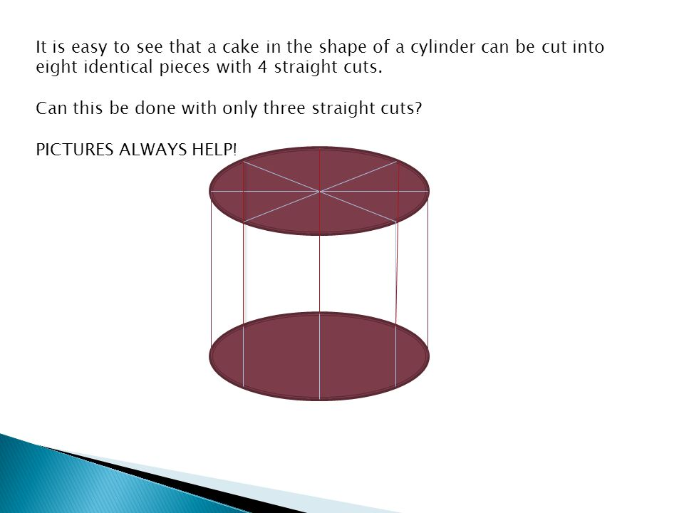 It is easy to see that a cake in the shape of a cylinder can be cut into eight identical pieces with 4 straight cuts.