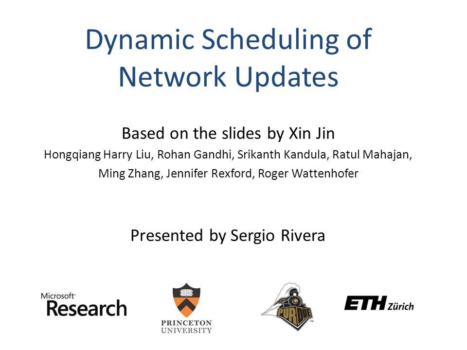 Dynamic Scheduling of Network Updates Based on the slides by Xin Jin Hongqiang Harry Liu, Rohan Gandhi, Srikanth Kandula, Ratul Mahajan, Ming Zhang, Jennifer Rexford, Roger Wattenhofer Presented by Sergio Rivera