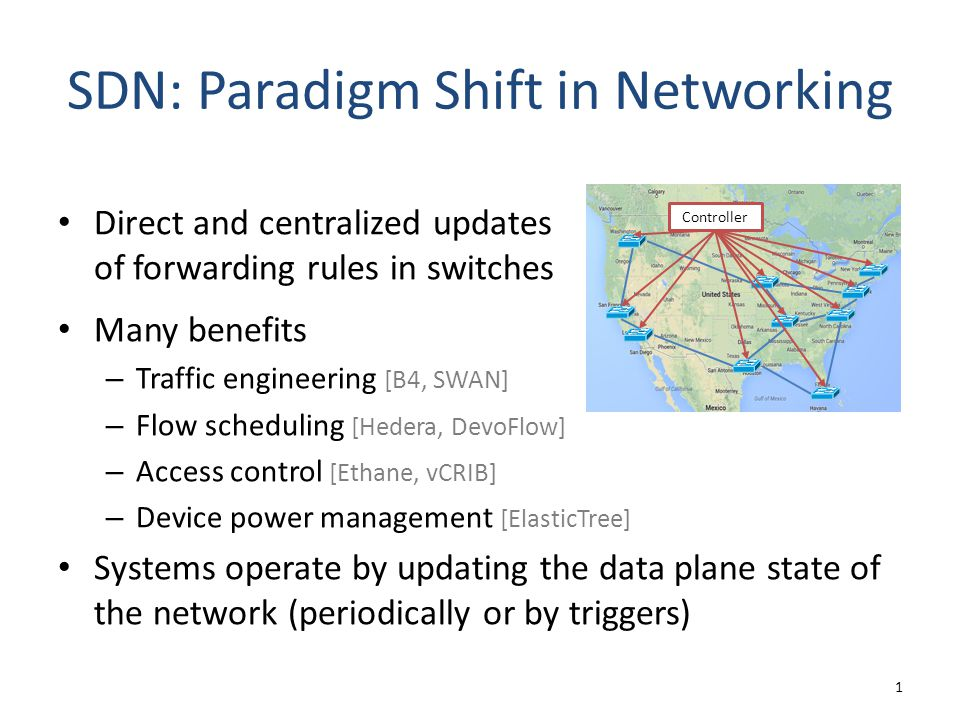 SDN: Paradigm Shift in Networking Many benefits – Traffic engineering [B4, SWAN] – Flow scheduling [Hedera, DevoFlow] – Access control [Ethane, vCRIB] – Device power management [ElasticTree] Systems operate by updating the data plane state of the network (periodically or by triggers) 1 Controller Direct and centralized updates of forwarding rules in switches