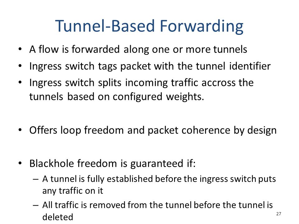 Tunnel-Based Forwarding A flow is forwarded along one or more tunnels Ingress switch tags packet with the tunnel identifier Ingress switch splits incoming traffic accross the tunnels based on configured weights.
