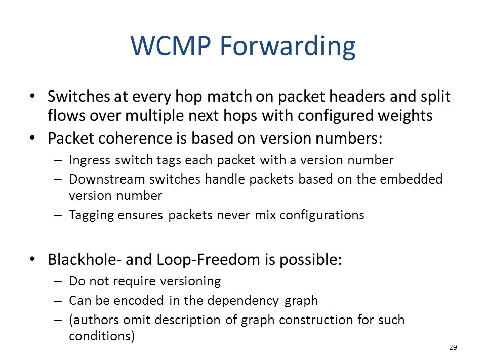 WCMP Forwarding Switches at every hop match on packet headers and split flows over multiple next hops with configured weights Packet coherence is based on version numbers: – Ingress switch tags each packet with a version number – Downstream switches handle packets based on the embedded version number – Tagging ensures packets never mix configurations Blackhole- and Loop-Freedom is possible: – Do not require versioning – Can be encoded in the dependency graph – (authors omit description of graph construction for such conditions) 29