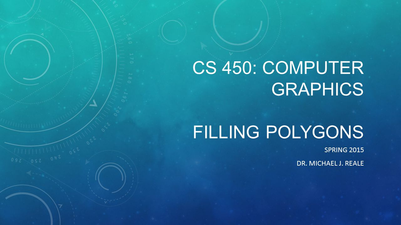 CS 450: COMPUTER GRAPHICS FILLING POLYGONS SPRING 2015 DR. MICHAEL J. REALE