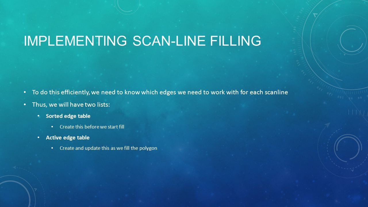 IMPLEMENTING SCAN-LINE FILLING To do this efficiently, we need to know which edges we need to work with for each scanline Thus, we will have two lists: Sorted edge table Create this before we start fill Active edge table Create and update this as we fill the polygon