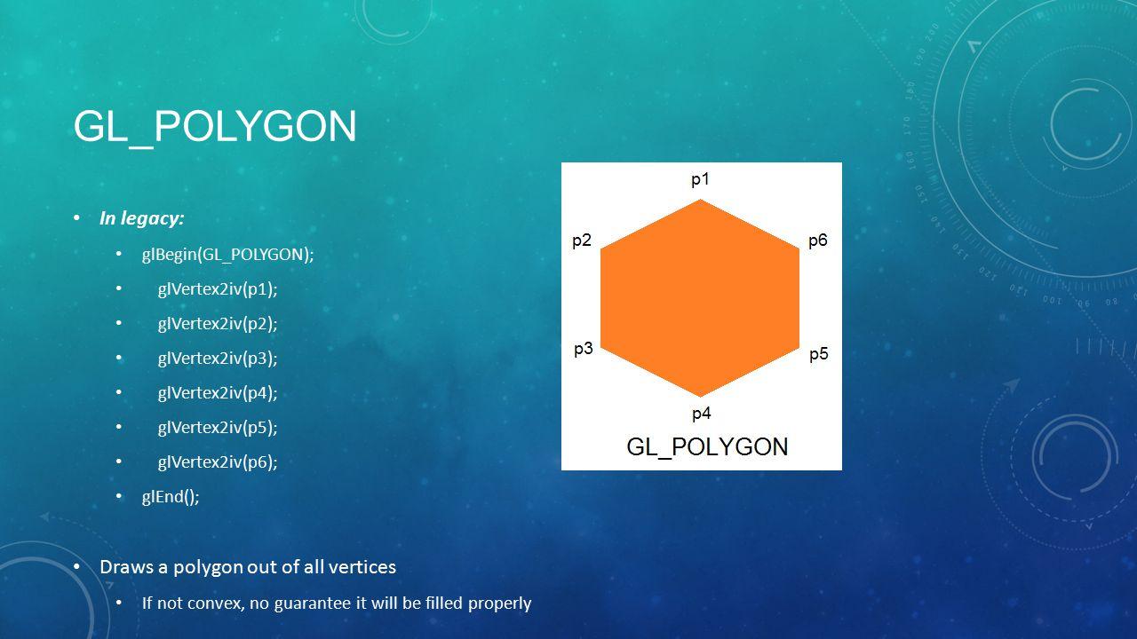 GL_POLYGON In legacy: glBegin(GL_POLYGON); glVertex2iv(p1); glVertex2iv(p2); glVertex2iv(p3); glVertex2iv(p4); glVertex2iv(p5); glVertex2iv(p6); glEnd