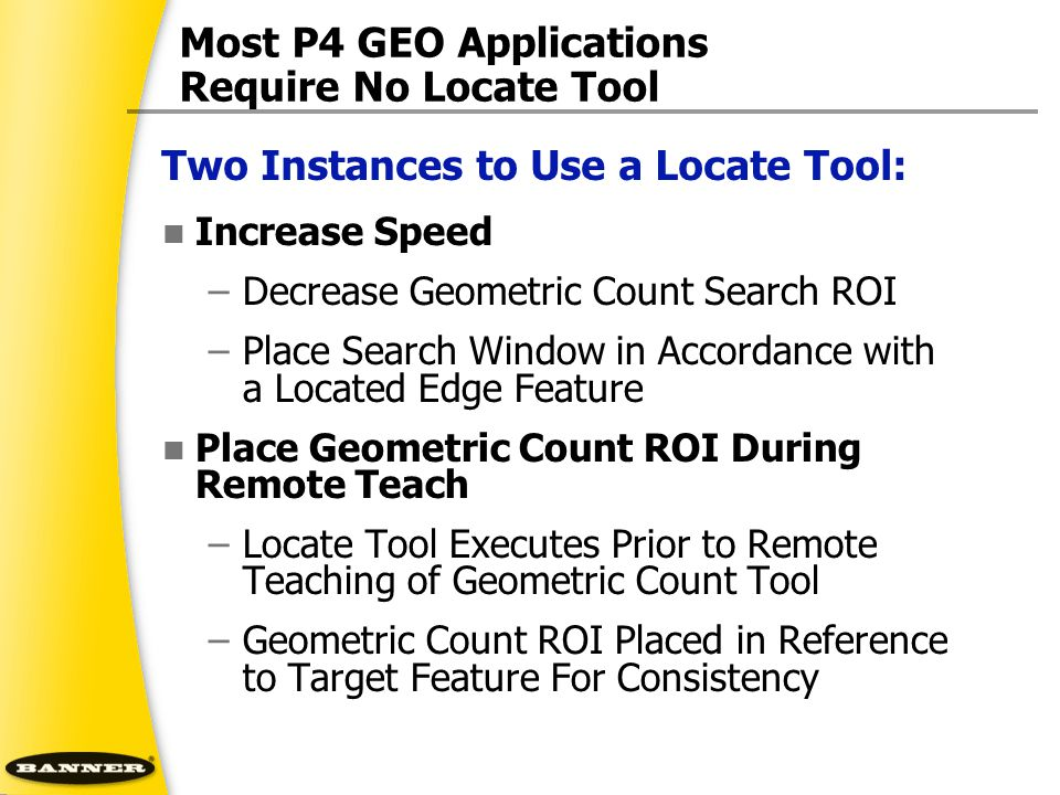 Most P4 GEO Applications Require No Locate Tool Increase Speed –Decrease Geometric Count Search ROI –Place Search Window in Accordance with a Located