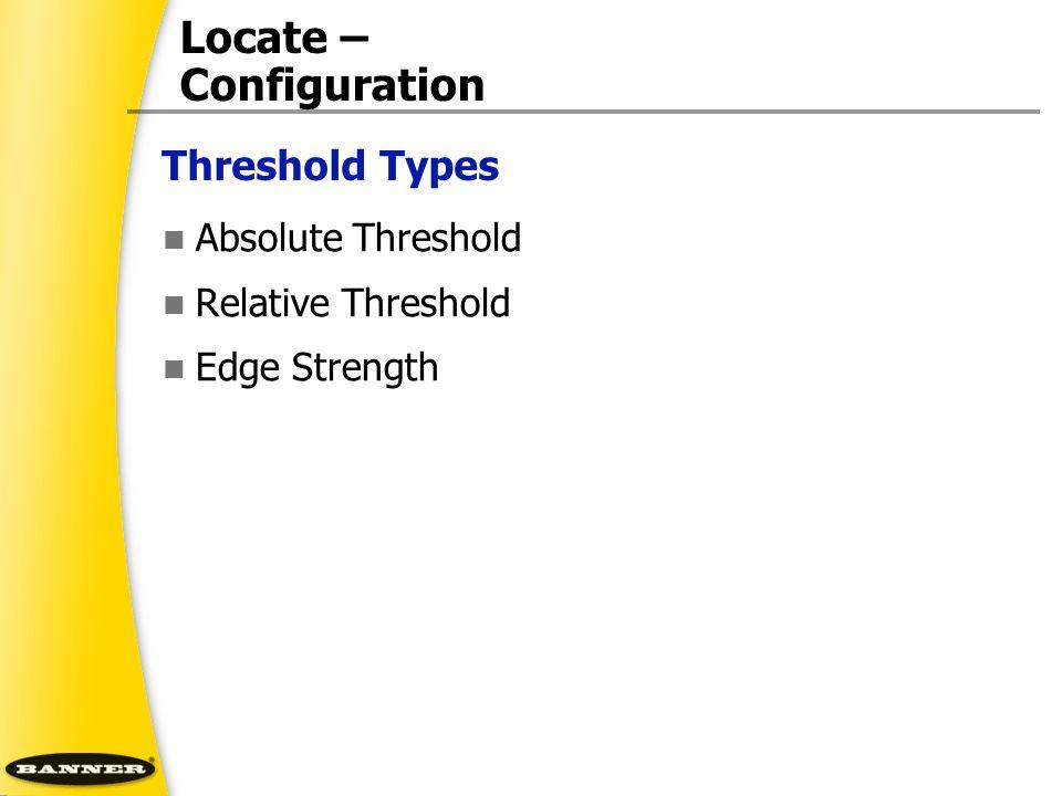 Threshold Types Locate – Configuration Absolute Threshold Relative Threshold Edge Strength